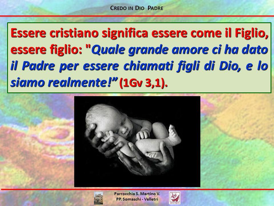 C REDO IN D IO P ADRE Parrocchia S. Martino V. PP. Somaschi - Velletri Essere cristiano significa essere come il Figlio, essere figlio: