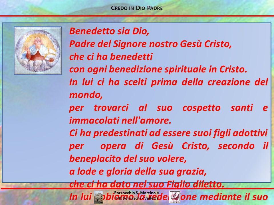 Benedetto sia Dio, Padre del Signore nostro Gesù Cristo, che ci ha benedetti con ogni benedizione spirituale in Cristo. In lui ci ha scelti prima dell