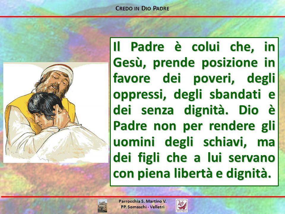 C REDO IN D IO P ADRE Parrocchia S. Martino V. PP. Somaschi - Velletri Il Padre è colui che, in Gesù, prende posizione in favore dei poveri, degli opp