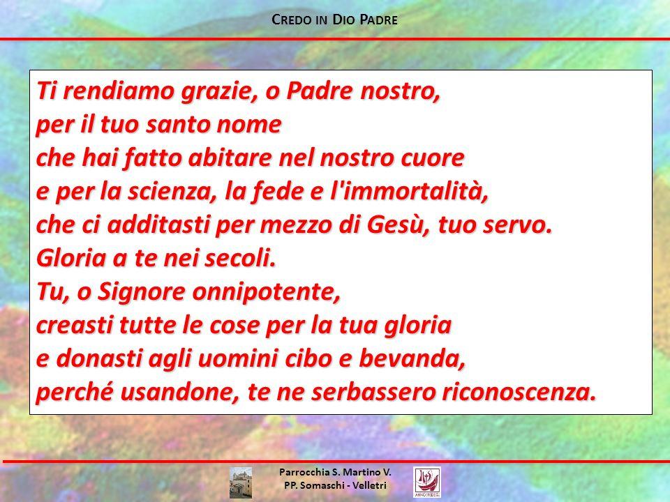 C REDO IN D IO P ADRE Parrocchia S. Martino V. PP. Somaschi - Velletri Ti rendiamo grazie, o Padre nostro, per il tuo santo nome che hai fatto abitare