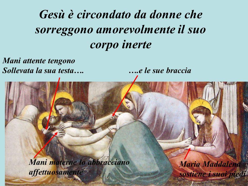 Gesù è circondato da donne che sorreggono amorevolmente il suo corpo inerte Mani attente tengono Sollevata la sua testa…. Mani materne lo abbracciano