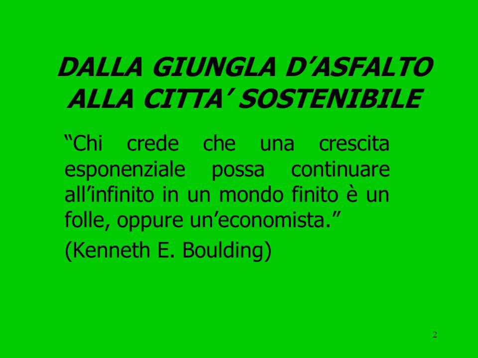 2 DALLA GIUNGLA D'ASFALTO ALLA CITTA' SOSTENIBILE Chi crede che una crescita esponenziale possa continuare all'infinito in un mondo finito è un folle, oppure un'economista. (Kenneth E.