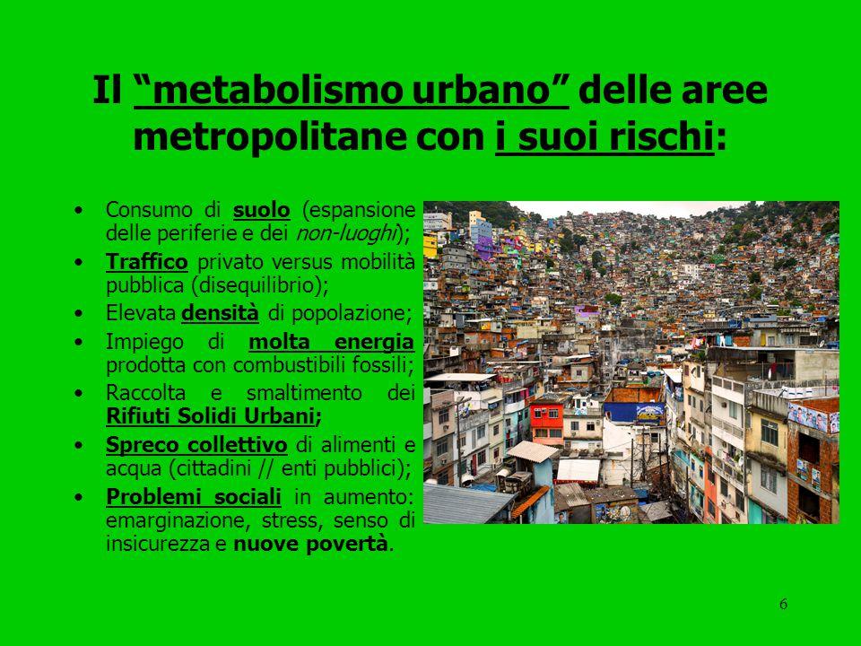 6 Il metabolismo urbano delle aree metropolitane con i suoi rischi: Consumo di suolo (espansione delle periferie e dei non-luoghi); Traffico privato versus mobilità pubblica (disequilibrio); Elevata densità di popolazione; Impiego di molta energia prodotta con combustibili fossili; Raccolta e smaltimento dei Rifiuti Solidi Urbani; Spreco collettivo di alimenti e acqua (cittadini // enti pubblici); Problemi sociali in aumento: emarginazione, stress, senso di insicurezza e nuove povertà.