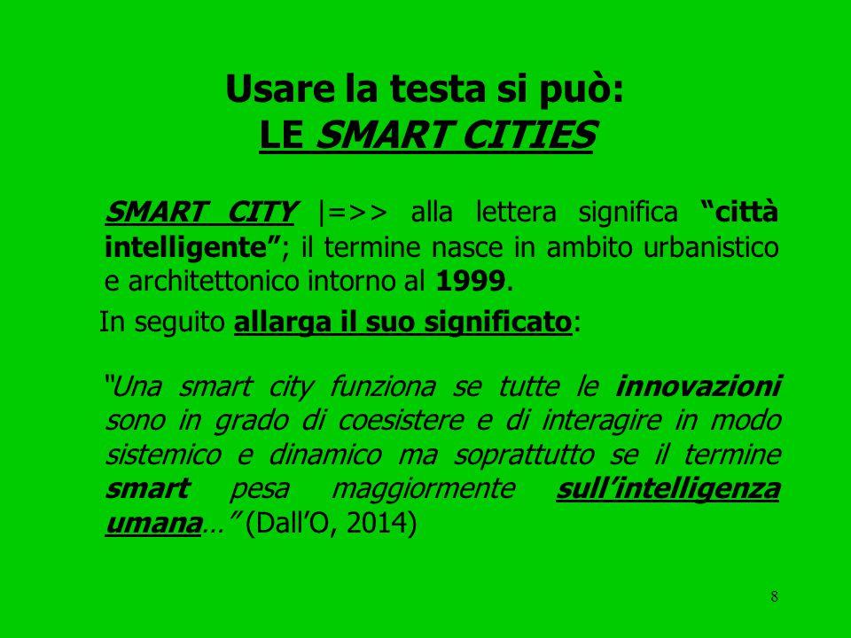 8 Usare la testa si può: LE SMART CITIES SMART CITY |=>> alla lettera significa città intelligente ; il termine nasce in ambito urbanistico e architettonico intorno al 1999.