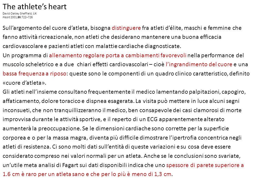 The athlete's heart David Oakley Sheffield, UK Heart 2001;86:722–726 Sull'argomento del cuore d'atleta, bisogna distinguere fra atleti d'élite, maschi e femmine che fanno attività ricreazionale, non atleti che desiderano mantenere una buona efficacia cardiovascolare e pazienti atleti con malattie cardiache diagnosticate.