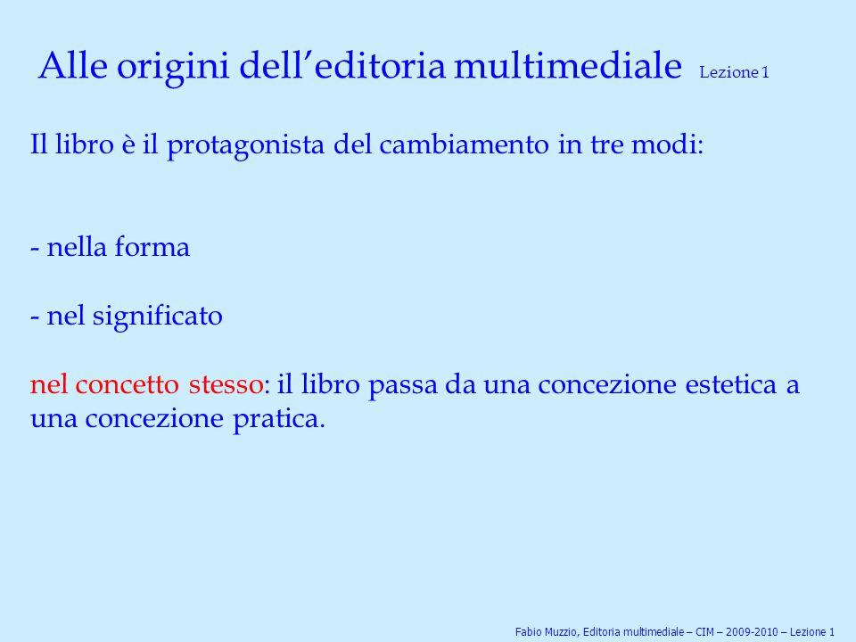 Alle origini dell'editoria multimediale Lezione 1 Il libro è il protagonista del cambiamento in tre modi: - nella forma - nel significato nel concetto