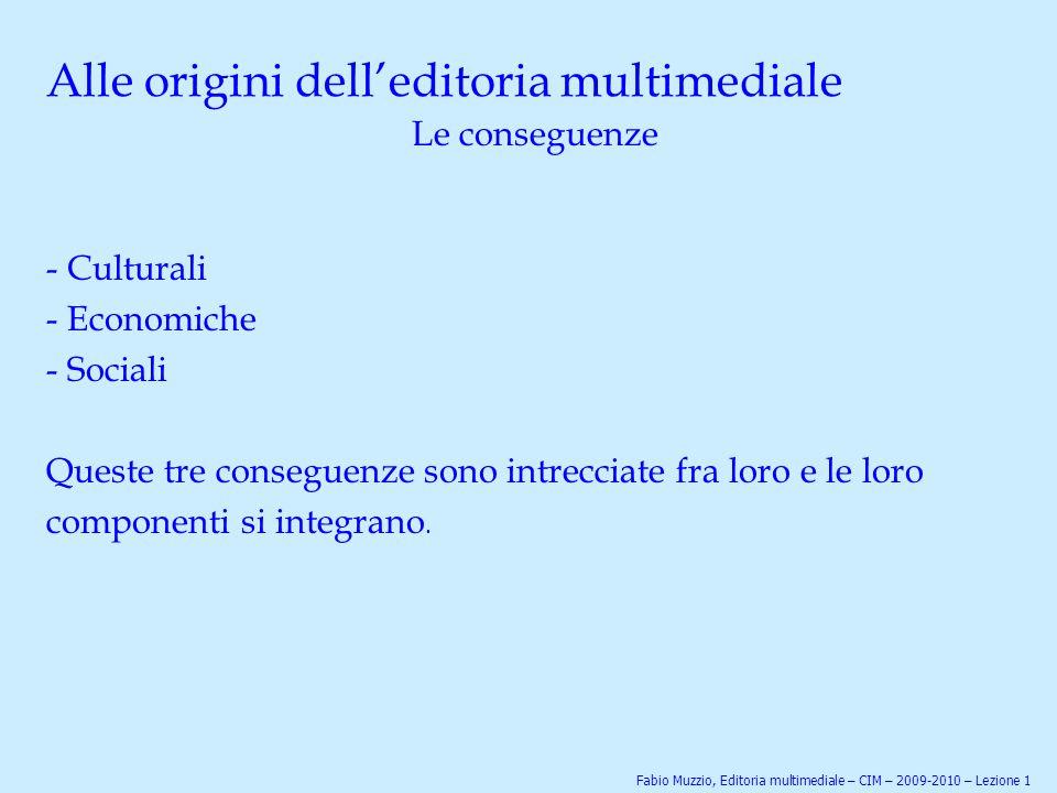 Alle origini dell'editoria multimediale Le conseguenze - Culturali - Economiche - Sociali Queste tre conseguenze sono intrecciate fra loro e le loro c