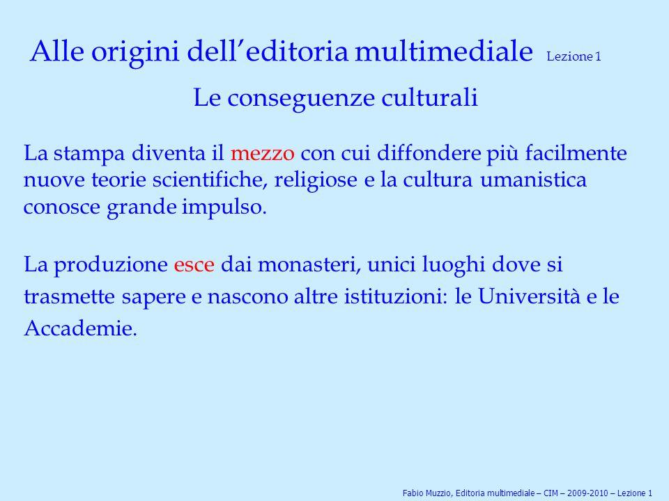 Alle origini dell'editoria multimediale Lezione 1 Le conseguenze culturali La stampa diventa il mezzo con cui diffondere più facilmente nuove teorie s