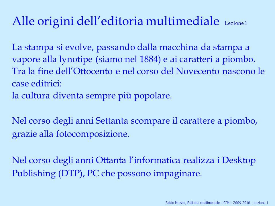 Alle origini dell'editoria multimediale Lezione 1 La stampa si evolve, passando dalla macchina da stampa a vapore alla lynotipe (siamo nel 1884) e ai