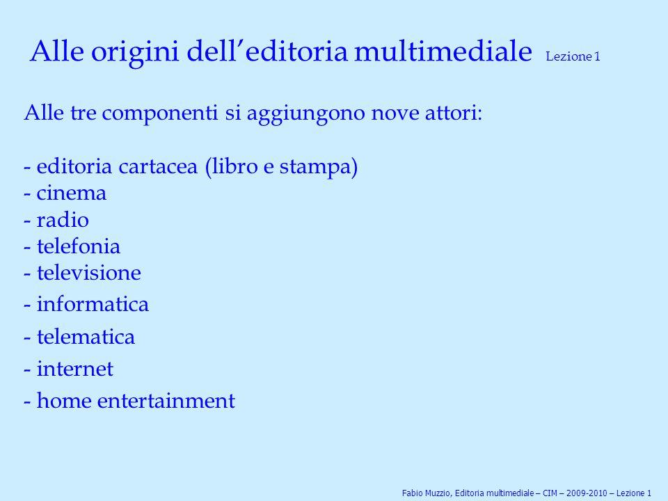 Alle origini dell'editoria multimediale Lezione 1 Alle tre componenti si aggiungono nove attori: - editoria cartacea (libro e stampa) - cinema - radio