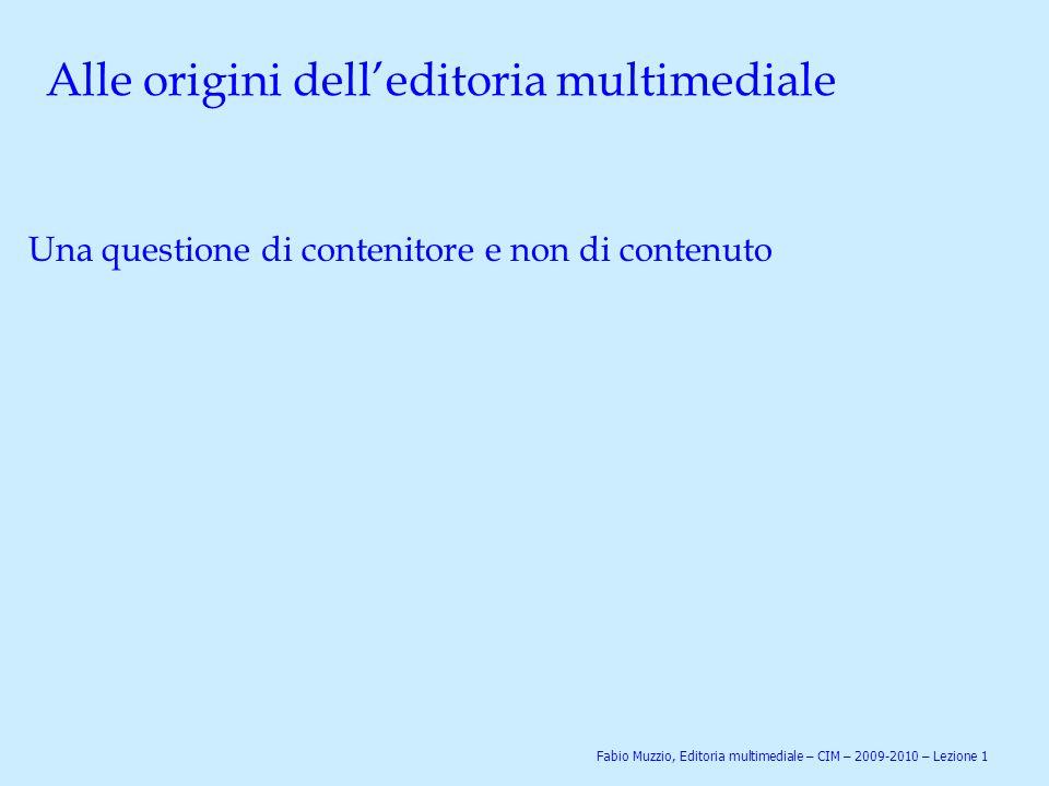 Alle origini dell'editoria multimediale Una questione di contenitore e non di contenuto Fabio Muzzio, Editoria multimediale – CIM – 2009-2010 – Lezion
