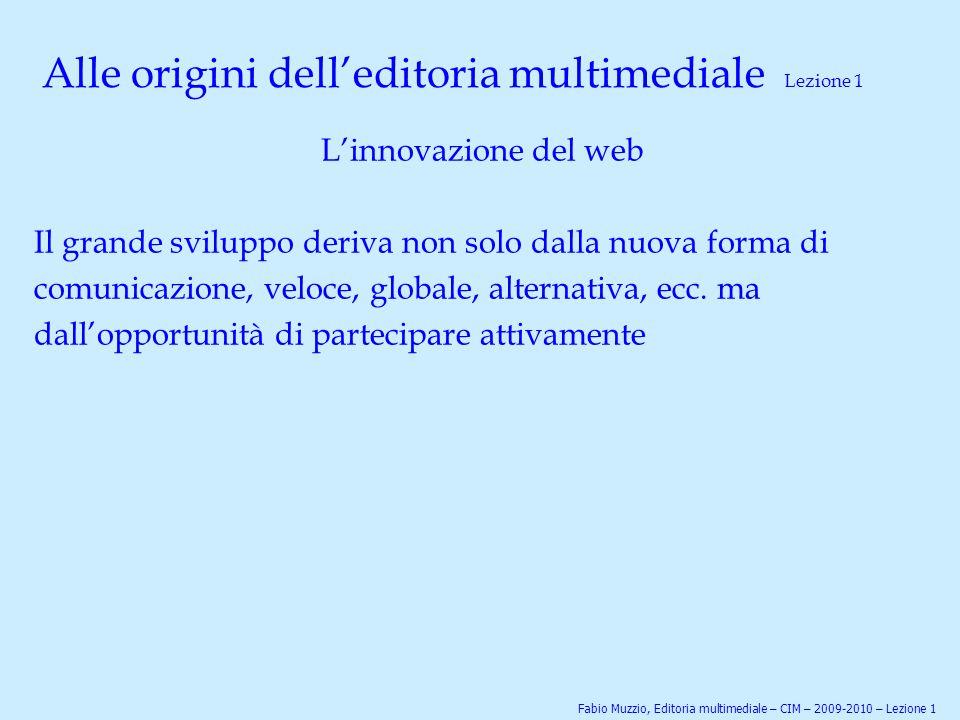 Alle origini dell'editoria multimediale Lezione 1 L'innovazione del web Il grande sviluppo deriva non solo dalla nuova forma di comunicazione, veloce,