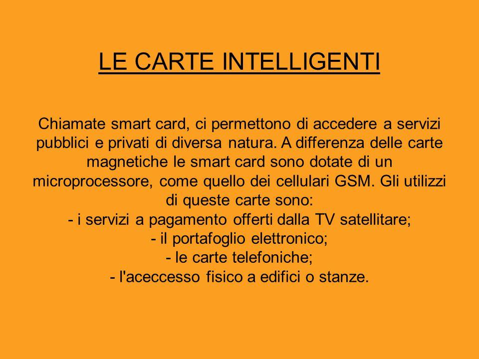 LE CARTE INTELLIGENTI Chiamate smart card, ci permettono di accedere a servizi pubblici e privati di diversa natura. A differenza delle carte magnetic