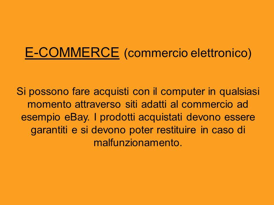 E-COMMERCE (commercio elettronico) Si possono fare acquisti con il computer in qualsiasi momento attraverso siti adatti al commercio ad esempio eBay.