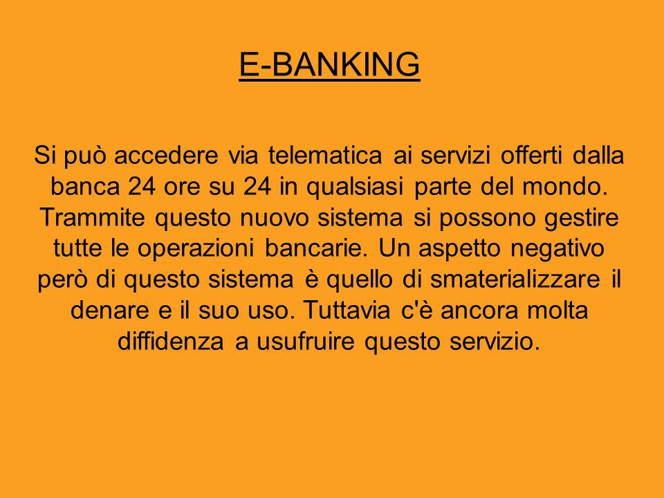 E-BANKING Si può accedere via telematica ai servizi offerti dalla banca 24 ore su 24 in qualsiasi parte del mondo. Trammite questo nuovo sistema si po