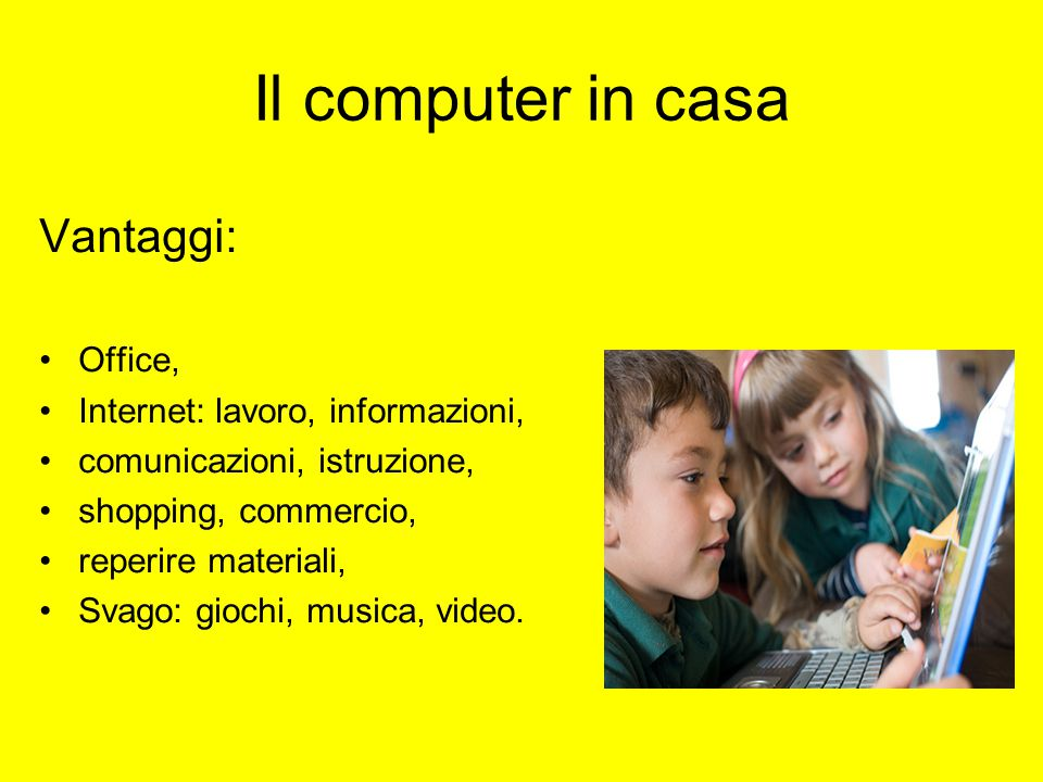 Il computer in casa Vantaggi: Office, Internet: lavoro, informazioni, comunicazioni, istruzione, shopping, commercio, reperire materiali, Svago: gioch
