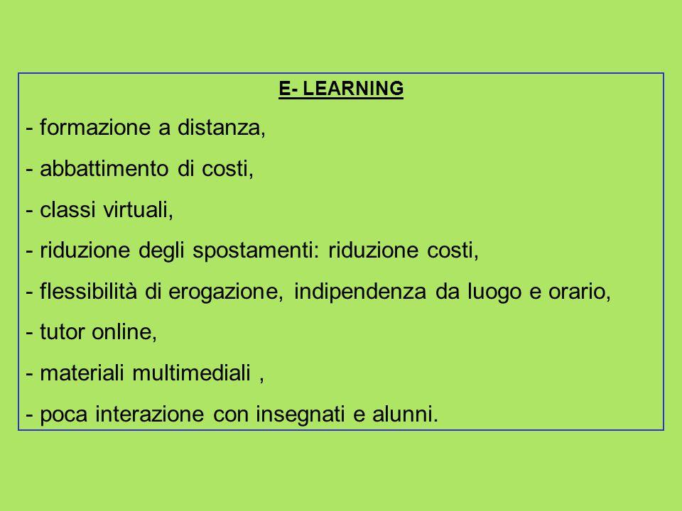 E- LEARNING - formazione a distanza, - abbattimento di costi, - classi virtuali, - riduzione degli spostamenti: riduzione costi, - flessibilità di ero