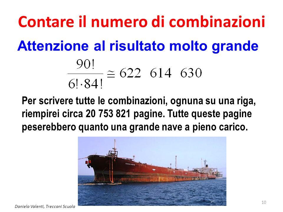 Contare il numero di combinazioni Daniela Valenti, Treccani Scuola 10 Attenzione al risultato molto grande Per scrivere tutte le combinazioni, ognuna