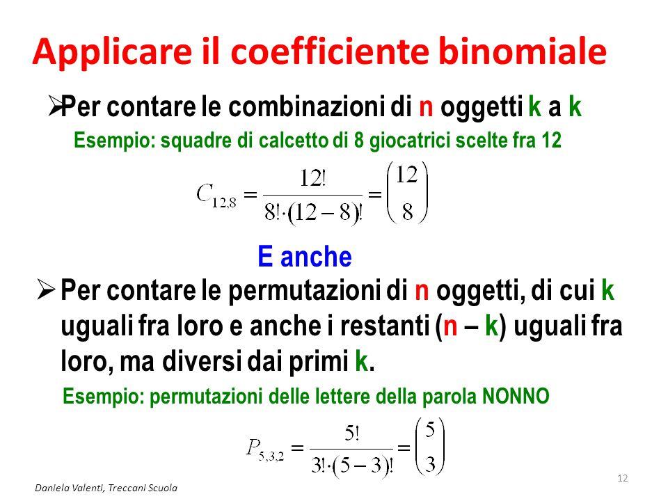Daniela Valenti, Treccani Scuola 12 Applicare il coefficiente binomiale  Per contare le combinazioni di n oggetti k a k E anche  Per contare le perm