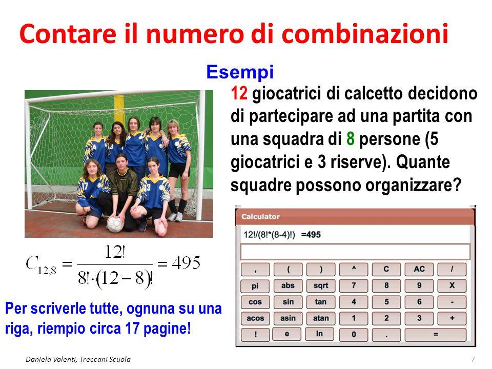Contare il numero di combinazioni Daniela Valenti, Treccani Scuola7 Esempi 12 giocatrici di calcetto decidono di partecipare ad una partita con una squadra di 8 persone (5 giocatrici e 3 riserve).