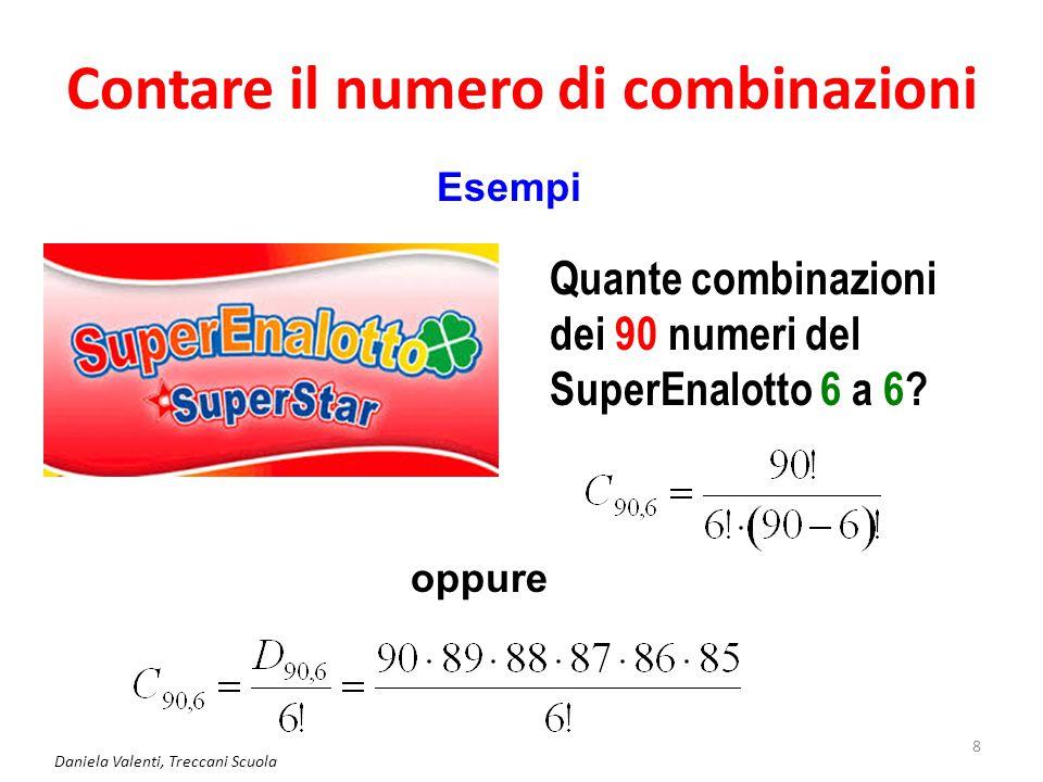 Contare il numero di combinazioni Daniela Valenti, Treccani Scuola 8 Esempi Quante combinazioni dei 90 numeri del SuperEnalotto 6 a 6? oppure