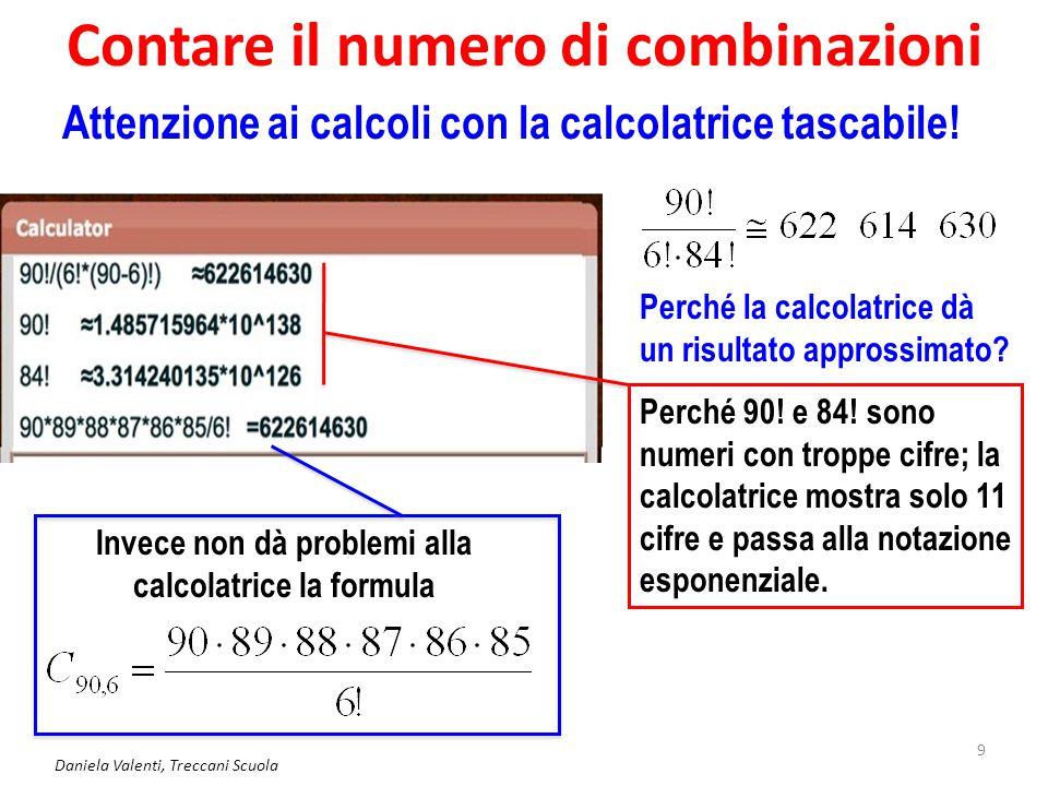Contare il numero di combinazioni Daniela Valenti, Treccani Scuola 9 Attenzione ai calcoli con la calcolatrice tascabile! Perché la calcolatrice dà un