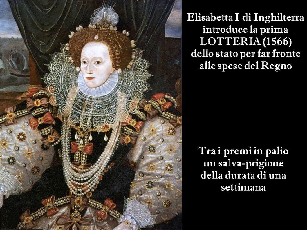 Elisabetta I di Inghilterra introduce la prima LOTTERIA (1566) dello stato per far fronte alle spese del Regno Tra i premi in palio un salva-prigione