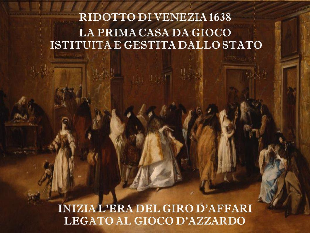 INIZIA L'ERA DEL GIRO D'AFFARI LEGATO AL GIOCO D'AZZARDO RIDOTTO DI VENEZIA 1638 LA PRIMA CASA DA GIOCO ISTITUITA E GESTITA DALLO STATO