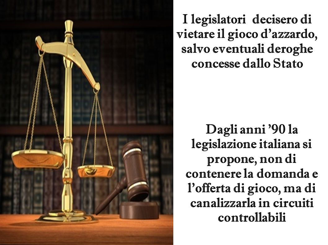 I legislatori decisero di vietare il gioco d'azzardo, salvo eventuali deroghe concesse dallo Stato Dagli anni '90 la legislazione italiana si propone,
