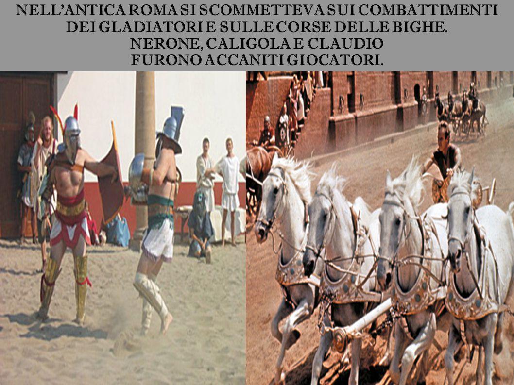 NELL'ANTICA ROMA SI SCOMMETTEVA SUI COMBATTIMENTI DEI GLADIATORI E SULLE CORSE DELLE BIGHE. NERONE, CALIGOLA E CLAUDIO FURONO ACCANITI GIOCATORI.