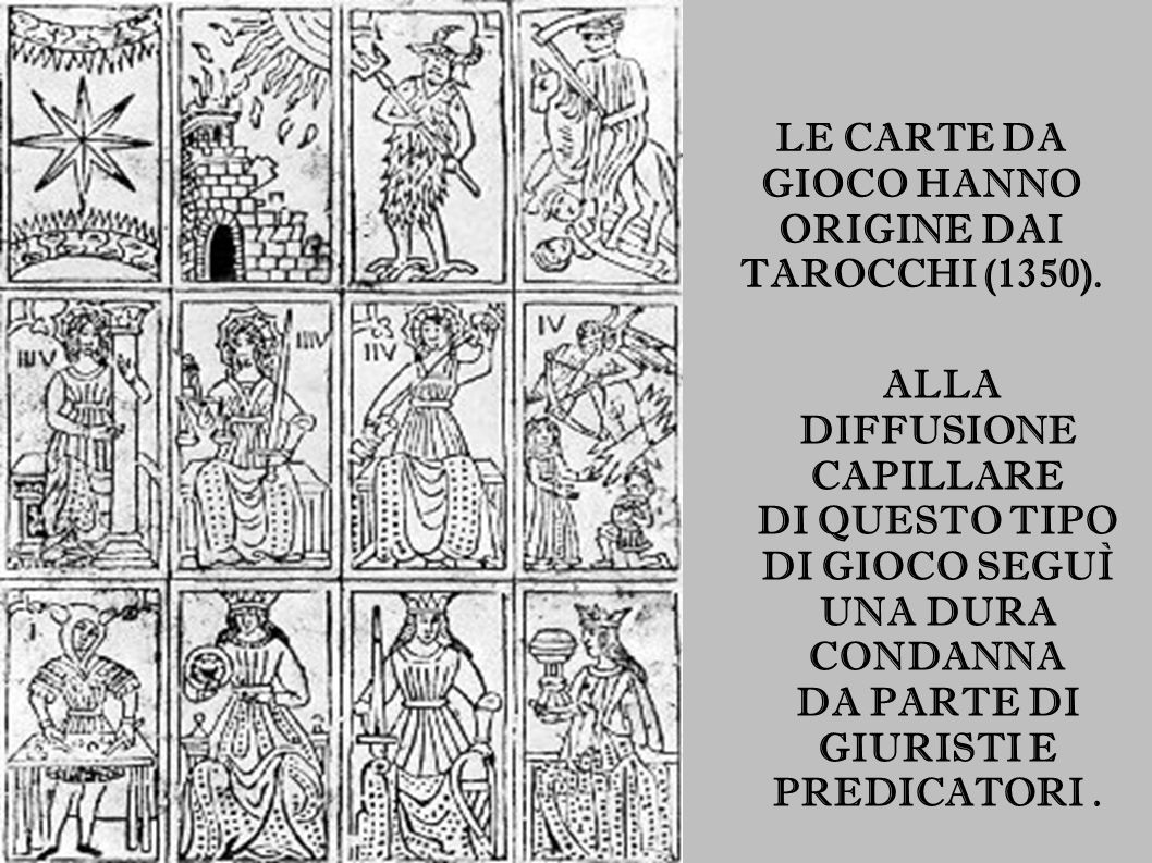 LE CARTE DA GIOCO HANNO ORIGINE DAI TAROCCHI (1350). ALLA DIFFUSIONE CAPILLARE DI QUESTO TIPO DI GIOCO SEGUÌ UNA DURA CONDANNA DA PARTE DI GIURISTI E