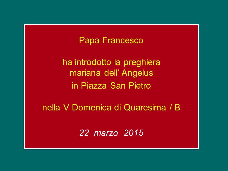 Papa Francesco ha introdotto la preghiera mariana dell' Angelus in Piazza San Pietro nella V Domenica di Quaresima / B 22 marzo 2015 Papa Francesco ha introdotto la preghiera mariana dell' Angelus in Piazza San Pietro nella V Domenica di Quaresima / B 22 marzo 2015