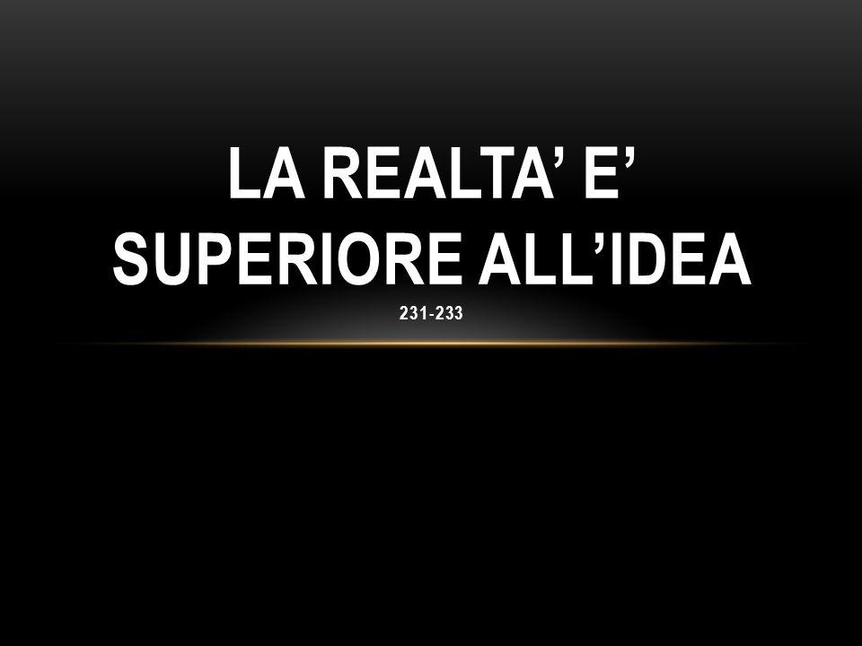LA REALTA' E' SUPERIORE ALL'IDEA 231-233