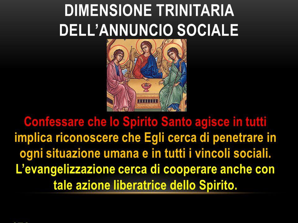 DIMENSIONE TRINITARIA DELL'ANNUNCIO SOCIALE Confessare che lo Spirito Santo agisce in tutti implica riconoscere che Egli cerca di penetrare in ogni si