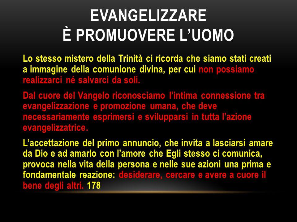EVANGELIZZARE È PROMUOVERE L'UOMO Lo stesso mistero della Trinità ci ricorda che siamo stati creati a immagine della comunione divina, per cui non pos