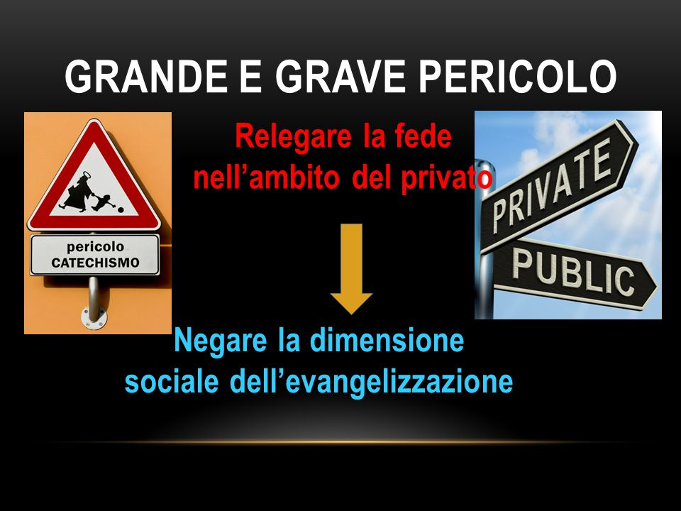 GRANDE E GRAVE PERICOLO Negare la dimensione sociale dell'evangelizzazione Relegare la fede nell'ambito del privato