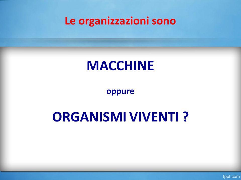Le organizzazioni sono MACCHINE oppure ORGANISMI VIVENTI