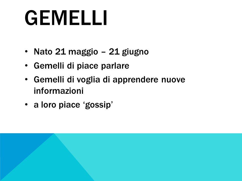 GEMELLI Nato 21 maggio – 21 giugno Gemelli di piace parlare Gemelli di voglia di apprendere nuove informazioni a loro piace 'gossip'