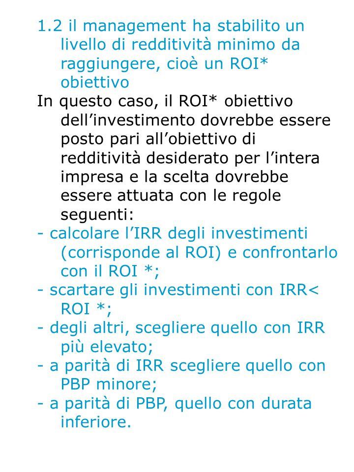 1.2 il management ha stabilito un livello di redditività minimo da raggiungere, cioè un ROI* obiettivo In questo caso, il ROI* obiettivo dell'investimento dovrebbe essere posto pari all'obiettivo di redditività desiderato per l'intera impresa e la scelta dovrebbe essere attuata con le regole seguenti: - calcolare l'IRR degli investimenti (corrisponde al ROI) e confrontarlo con il ROI *; - scartare gli investimenti con IRR< ROI *; - degli altri, scegliere quello con IRR più elevato; - a parità di IRR scegliere quello con PBP minore; - a parità di PBP, quello con durata inferiore.
