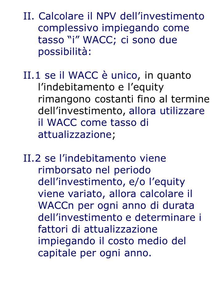 """II. Calcolare il NPV dell'investimento complessivo impiegando come tasso """"i"""" WACC; ci sono due possibilità: II.1 se il WACC è unico, in quanto l'indeb"""
