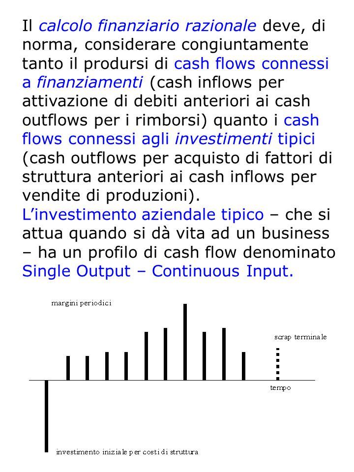 Il calcolo finanziario razionale deve, di norma, considerare congiuntamente tanto il prodursi di cash flows connessi a finanziamenti (cash inflows per attivazione di debiti anteriori ai cash outflows per i rimborsi) quanto i cash flows connessi agli investimenti tipici (cash outflows per acquisto di fattori di struttura anteriori ai cash inflows per vendite di produzioni).