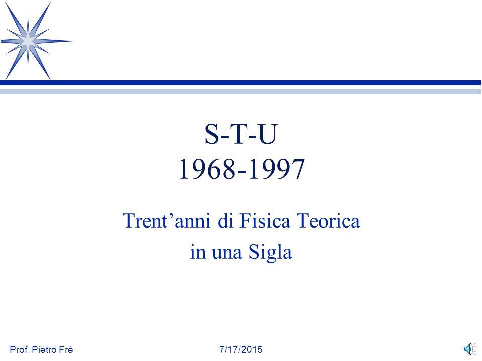Prof. Pietro Fré7/17/2015 S-T-U 1968-1997 Trent'anni di Fisica Teorica in una Sigla