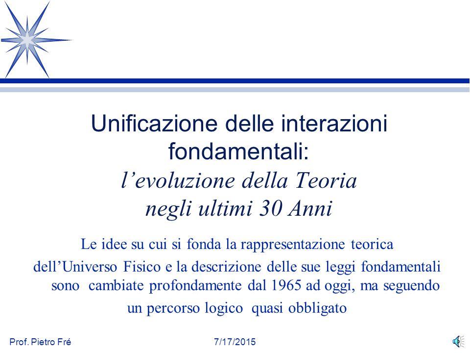 Prof. Pietro Fré7/17/2015 Unificazione delle interazioni fondamentali: l'evoluzione della Teoria negli ultimi 30 Anni Le idee su cui si fonda la rappr