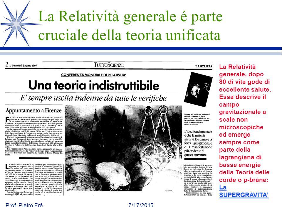Prof. Pietro Fré7/17/2015 La Relatività generale é parte cruciale della teoria unificata La SUPERGRAVITA' La Relatività generale, dopo 80 di vita gode