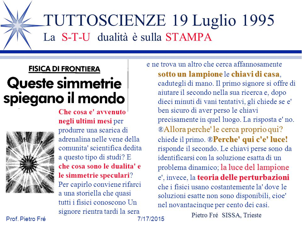 Prof. Pietro Fré7/17/2015 TUTTOSCIENZE 19 Luglio 1995 La S-T-U dualità è sulla STAMPA sotto un lampione chiavi di casa Allora perche' le cerca proprio