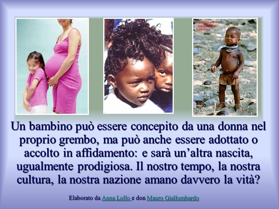 Un bambino può essere concepito da una donna nel proprio grembo, ma può anche essere adottato o accolto in affidamento: e sarà un'altra nascita, ugual