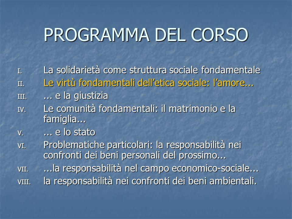 PROGRAMMA DEL CORSO I. La solidarietà come struttura sociale fondamentale II. Le virtù fondamentali dell'etica sociale: l'amore... III.... e la giusti