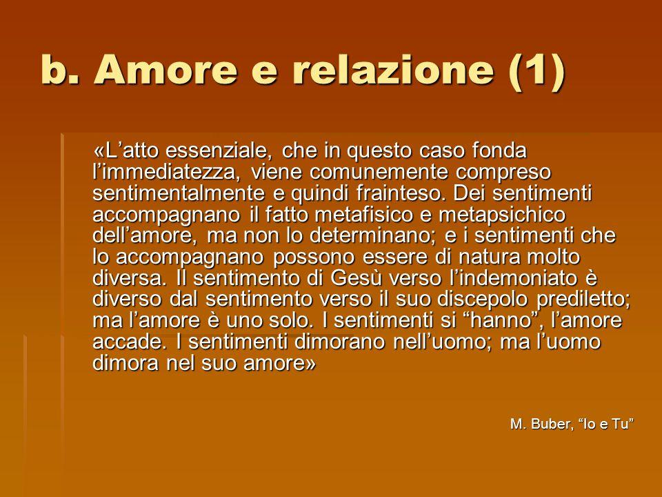 b. Amore e relazione (1) «L'atto essenziale, che in questo caso fonda l'immediatezza, viene comunemente compreso sentimentalmente e quindi frainteso.