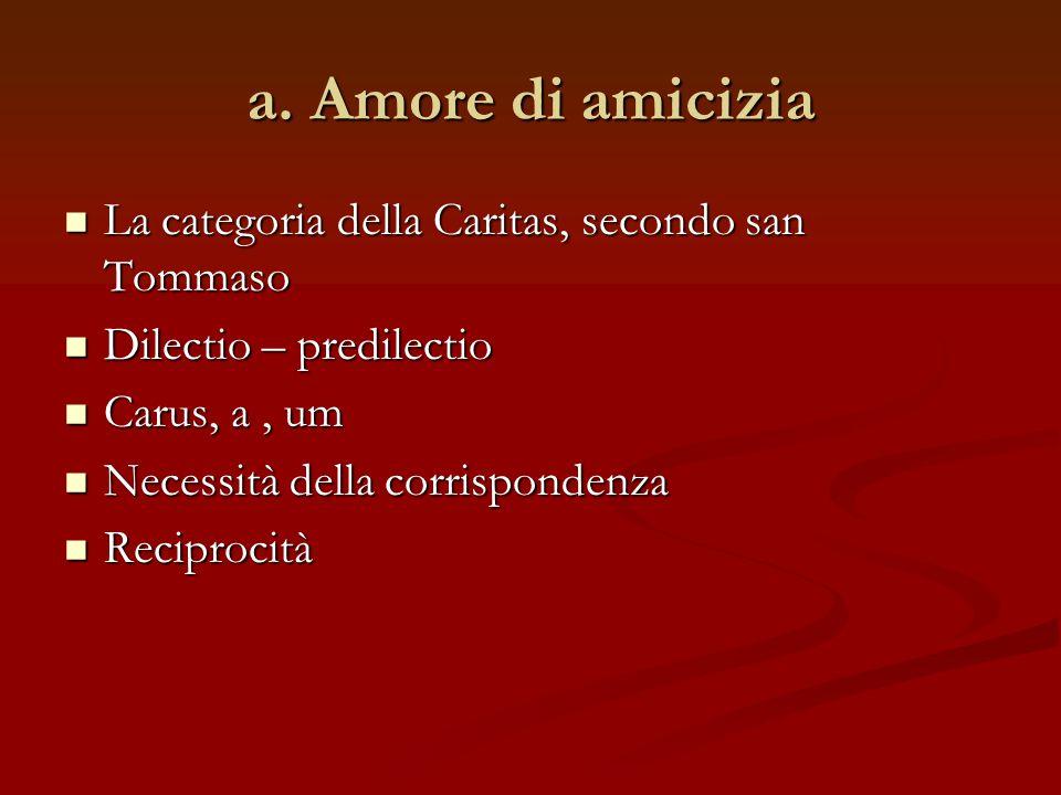 a. Amore di amicizia La categoria della Caritas, secondo san Tommaso La categoria della Caritas, secondo san Tommaso Dilectio – predilectio Dilectio –