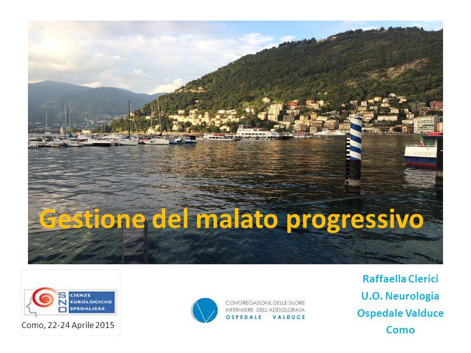 Gestione del malato progressivo Raffaella Clerici U.O. Neurologia Ospedale Valduce Como Como, 22-24 Aprile 2015